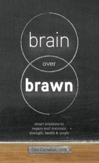 Brain Over Brawn: Smart Solutions To Regain And Maintain Strength, Health & Youth - Clint Cornelius