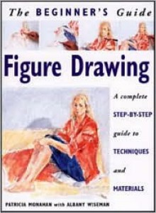 The Beginner's Guide Figure Drawing: A Complete Step-by-Step Guide to Techniques and Materials - Wendy Clouse, Albany Wiseman, Wendy Clouse