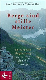 Berge sind stille Meister: Spirituelle Begleitung beim Weg durchs Gebirge - Knut Waldau,Helmut Betz