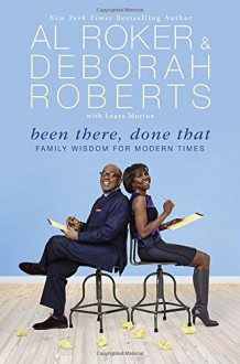 Been There, Done That: Family Wisdom For Modern Times - Al Roker, Deborah Roberts, Laura Morton
