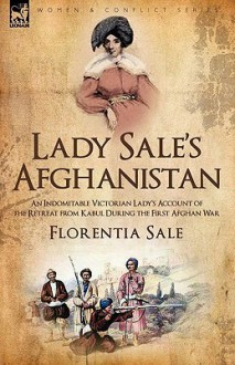 Lady Sale's Afghanistan: An Indomitable Victorian Lady's Account of the Retreat from Kabul During the First Afghan War - Florentia Sale