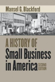 A History of Small Business in America - Mansel G. Blackford