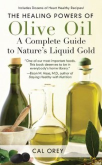 The Healing Powers of Olive Oil: A Complete Guide to Nature's Liquid Gold - Cal Orey