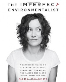 The Imperfect Environmentalist: A Practical Guide to Clearing Your Body, Detoxing Your Home, and Saving the Earth (Without Losing Your Mind) - Sara Gilbert