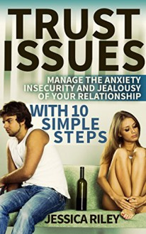 Trust Issues: Manage the Anxiety, Insecurity and Jealousy in Your Relationship, With 10 Simple Steps: open communication, betrayal of trust, betrayed, trust me, trust relationship, honest, honesty - Jessica Riley