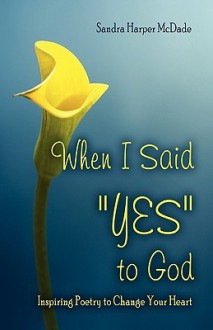 "When I Said ""Yes"" to God: Inspiring Poetry to Change Your Heart - Sandra Harper McDade"