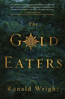 The Gold Eaters: A Novel - Ronald Wright