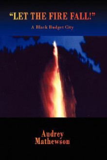 Let the Fire Fall!: A Black Budget City - Audrey Mathewson