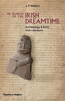 In Search of the Irish Dreamtime: Archaeology and Early Irish Literature - J.P. Mallory