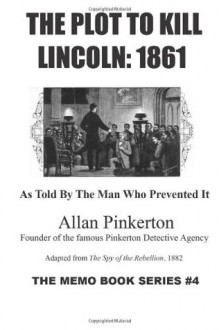 The Plot To Kill Lincoln: 1861: As Told By The Man Who Prevented It: 4 (The Memo Book Series) - Allan Pinkerton, Richard Buchko