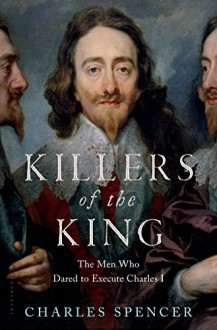 Killers of the King: The Men Who Dared to Execute Charles I - Charles Spencer
