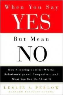 When You Say Yes but Mean No: How Silencing Conflict Wrecks Relationships and Companies... and What You Can Do About It - Leslie A. Perlow