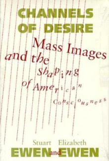 Channels Of Desire: Mass Images and the Shaping of American Consciousness - Stuart Ewen, Elizabeth Ewen