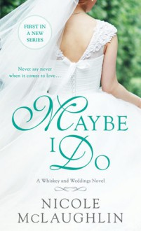 Maybe I Do: A Whiskey and Weddings Novel - Nicole McLaughlin