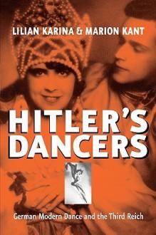Hitler's Dancers: German Modern Dance and the Third Reich - Lilian Karina, Marion Kant