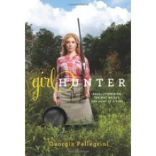 Girl Hunter: Revolutionizing the Way We Eat, One Hunt at a Time - Georgia Pellegrini