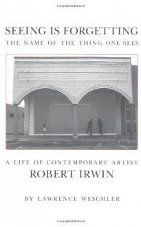 Seeing Is Forgetting the Name of the Thing One Sees: A Life of Contemporary Artist Robert Irwin - Lawrence Weschler