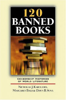 120 Banned Books: Censorship Histories of World Literature - Nicholas J. Karolides;Margaret Bald;Dawn B. Sova