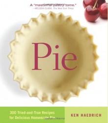 Pie: 300 Tried-and-True Recipes for Delicious Homemade Pie - Ken Haedrich