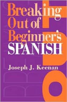 Breaking Out of Beginner's Spanish - Joseph J. Keenan