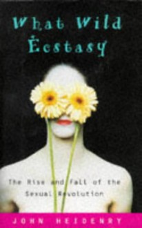 What Wild Ecstasy: The Rise and Fall of the Sexual Revolution - John Heidenry