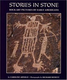 Stories in Stone: Rock Art Pictures by Early Americans - Caroline Arnold, Richard R. Hewett, Richard Hewett