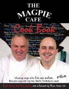 The Magpie Cafe Cookbook: Recipes Inspired By The North Yorkshire Coast - Ian Robson, Martin Edwards, Paul Gildroy, Paul Cocker
