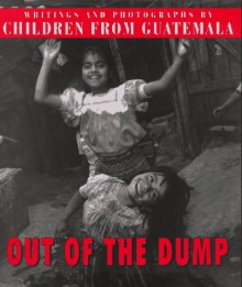 Out of the Dump: Writings and Photographs by Children from Guatemala - Kristine L. Franklin, Nancy McGirr