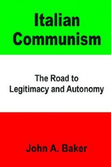 Italian Communism: The Road to Legitimacy and Autonomy - John A. Baker