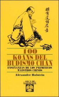 100 Koans del Budismo Chan: Enseñanzas De Los Primitivos Maestros Chinos - Alexander Holstein