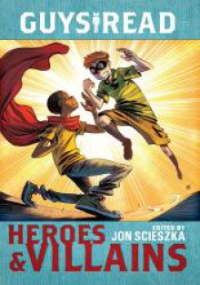 Guys Read: Heroes & Villains - Jon Scieszka, Christopher Healy, Sharon Creech, Cathy Camper, Laurie Halse Anderson, Ingrid Law, Deborah Hopkinson, Pam Munoz Ryan, Eugene Yelchin, Jack Gantos, Lemony Snicket