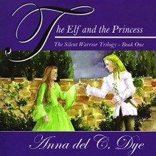 The Elf and The Princess: The Silent Warrior Trilogy, Book 1 - Anna del C. Dye,Anna del C. Dye,George Tintura