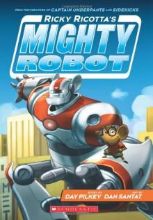 Ricky Ricotta's Mighty Robot (Book 1) - Dav Pilkey, Dan Santat