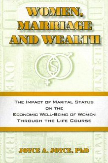 Women, Marriage and Wealth: The Impact of Marital Status on the Economic Well-Being of Women Through the Life Course - Joyce A. Joyce
