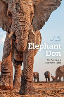 Elephant Don: The Politics of a Pachyderm Posse - Caitlin O'Connell