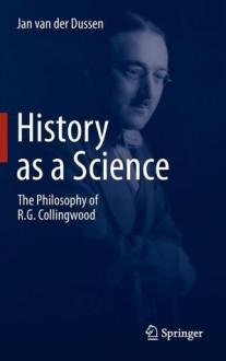 History as a Science: The Philosophy of R.G. Collingwood - W.J. Van der Dussen
