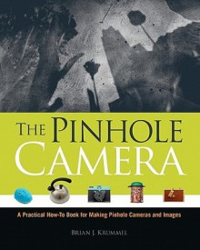 The Pinhole Camera: A Practical How-To Book for Making Pinhole Cameras and Images - Brian J. Krummel
