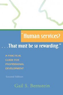 Human Services?...That Must Be So Rewarding.: A Practical Guide for Professional Development, Second Edition - Gail S. Bernstein
