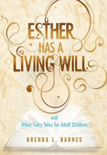 Esther Has a Living Will and Other Fairy Tales for Adult Children - Brenda L. Barnes