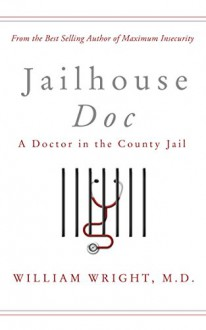 Jailhouse Doc: A Doctor in the County Jail - William Wright