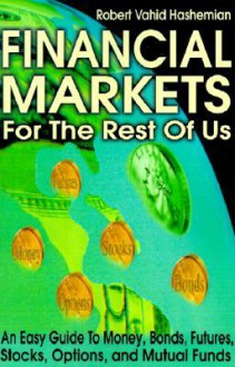 Financial Markets for the Rest of Us: An Easy Guide to Money, Bonds, Futures, Stocks, Options, and Mutual Funds - Robert Hashemian