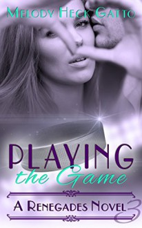 Playing the Game - Renegades 3 (A Renegades Novel) - Melody Heck Gatto,Kat McCarthy,Bree Scalf