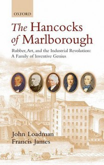 The Hancocks of Marlborough: Rubber, Art and the Industrial Revolution: A Family of Inventive Genius - John Loadman, Francis James