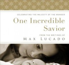 One Incredible Savior: Celebrating the Majesty of the Manger - Max Lucado