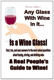 Any Glass With Wine In It, Is a Wine Glass! A Real People's Guide to Wine - Nicholas Walter