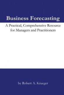 Business Forecasting: A Practical, Comprehensive Resource For Managers And Practitioners - Robert A. Krueger