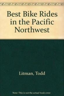 The Best Bike Rides in the Pacific Northwest: British Columbia, Idaho, Oregon, Washington - Todd Litman, Suzanne Kort