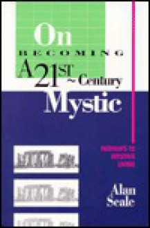 On Becoming a 21st-Century Mystic: Pathways to Intuitive Living - Alan Seale
