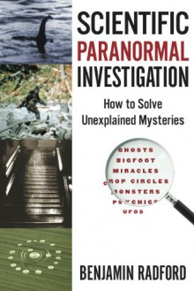 Scientific Paranormal Investigation: How to Solve Unexplained Mysteries - Benjamin Radford,Lisa Jong-Soon Goodlin