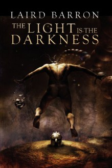The Light Is the Darkness - Laird Barron